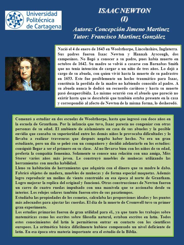 ISAAC NEWTON (I) Autora: Concepción Jimeno Martínez Tutor: Francisco Martínez González Nació el 4 de enero de 1643 en Woolsthorpe, Lincolnshire, Ingla