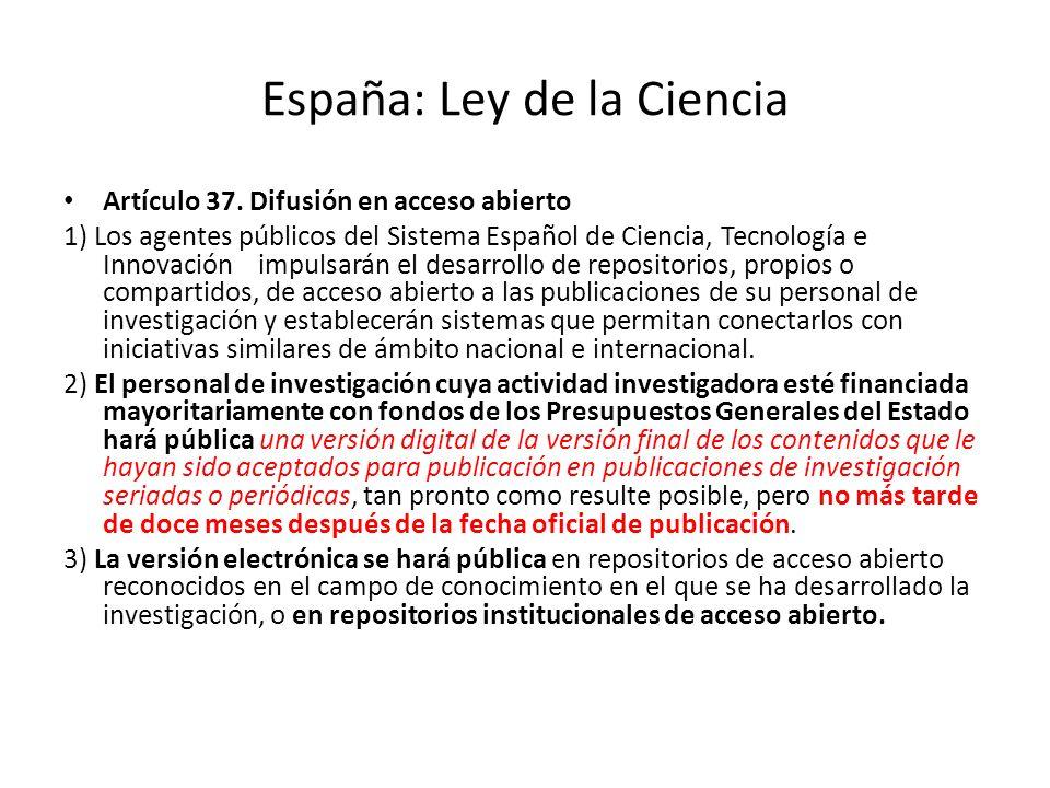 España: Ley de la Ciencia Artículo 37. Difusión en acceso abierto 1) Los agentes públicos del Sistema Español de Ciencia, Tecnología e Innovación impu