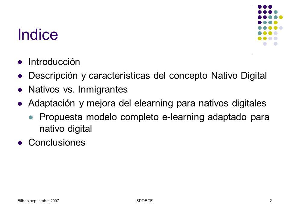 Bilbao septiembre 2007SPDECE3 Introducción Aprendizaje y educación: motores del proceso evolutivo de la sociedad Revolución/saturación tecnológica nueva generación: Nativos Digitales Adaptación y mejora de los procesos educativos a las características de este colectivo