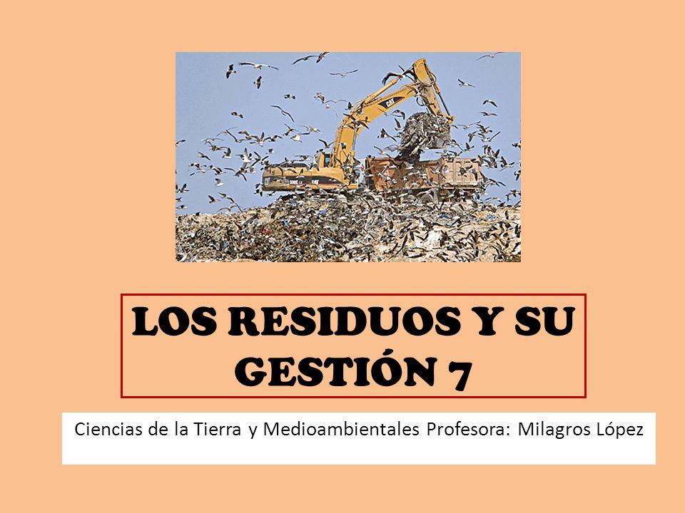 LOS RESIDUOS Y SU GESTIÓN 7 Ciencias de la Tierra y Medioambientales Profesora: Milagros López