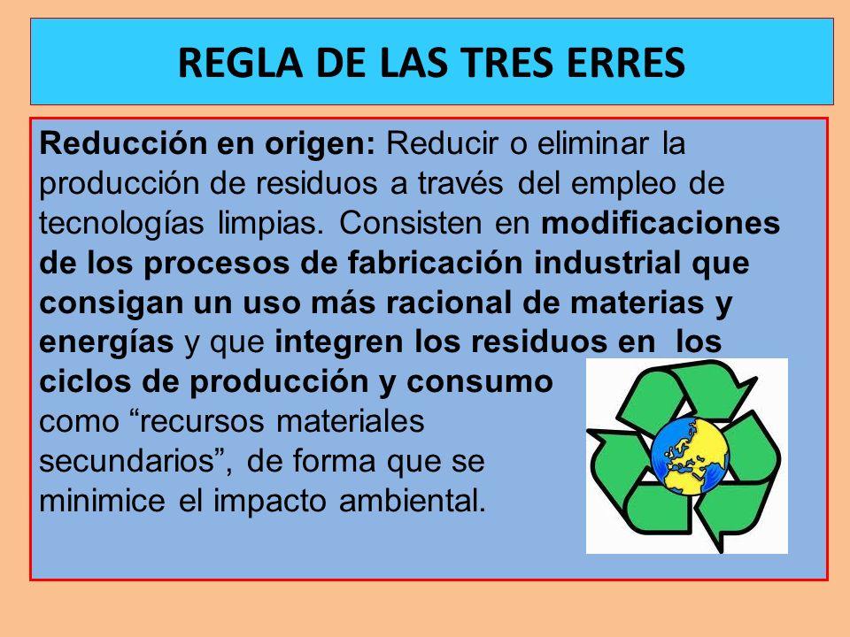 REGLA DE LAS TRES ERRES Reducción en origen: Reducir o eliminar la producción de residuos a través del empleo de tecnologías limpias. Consisten en mod