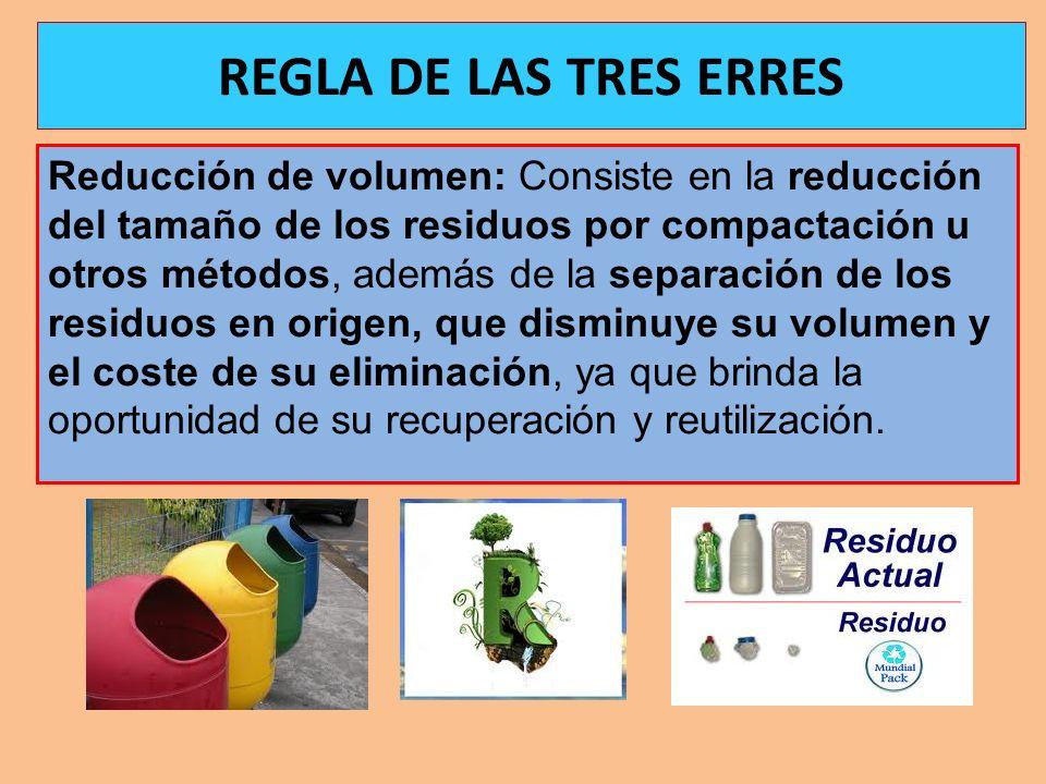 REGLA DE LAS TRES ERRES Reducción de volumen: Consiste en la reducción del tamaño de los residuos por compactación u otros métodos, además de la separ