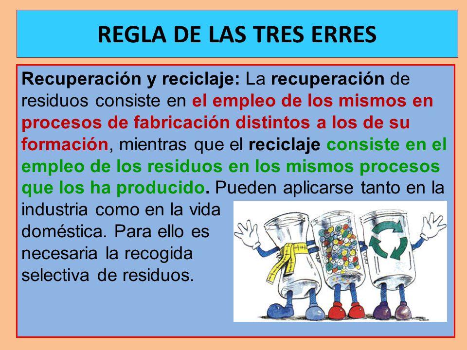 REGLA DE LAS TRES ERRES Recuperación y reciclaje: La recuperación de residuos consiste en el empleo de los mismos en procesos de fabricación distintos
