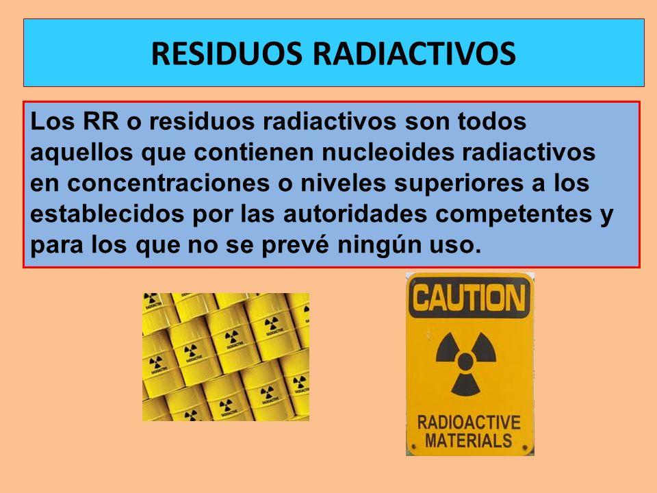 Los RR o residuos radiactivos son todos aquellos que contienen nucleoides radiactivos en concentraciones o niveles superiores a los establecidos por l