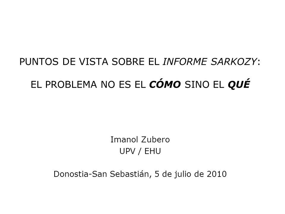 PUNTOS DE VISTA SOBRE EL INFORME SARKOZY: EL PROBLEMA NO ES EL CÓMO SINO EL QUÉ Imanol Zubero UPV / EHU Donostia-San Sebastián, 5 de julio de 2010