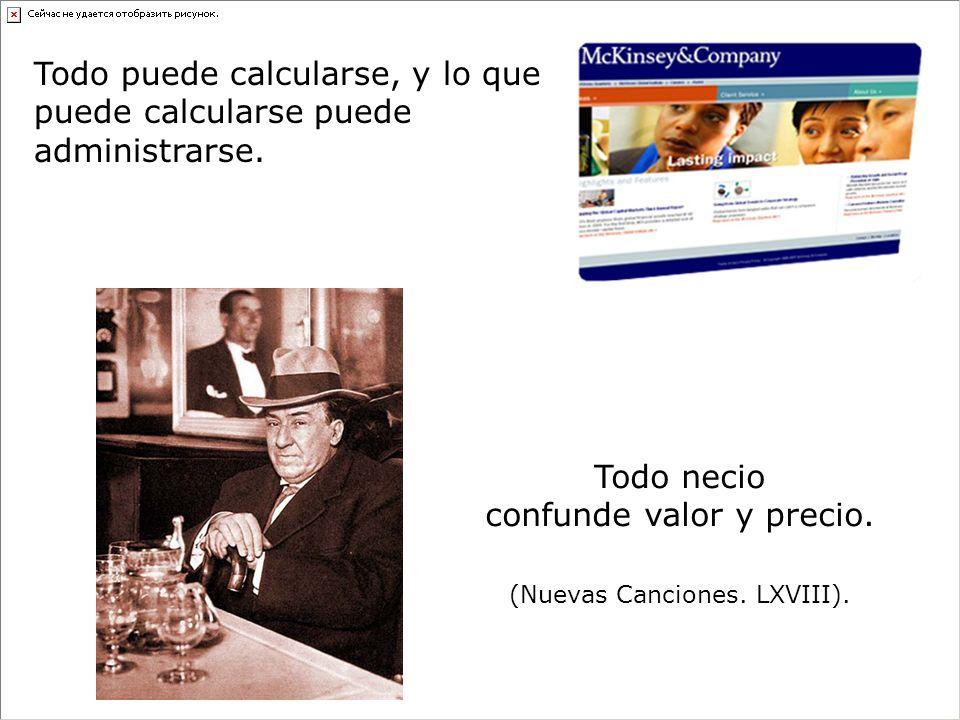 Todo puede calcularse, y lo que puede calcularse puede administrarse. Todo necio confunde valor y precio. (Nuevas Canciones. LXVIII).