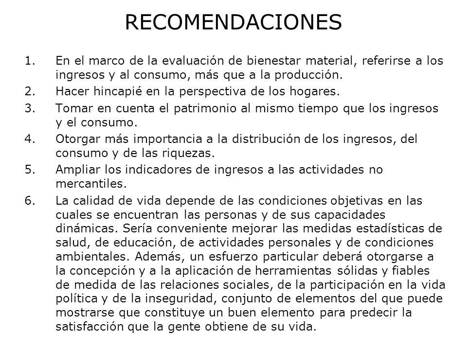 RECOMENDACIONES 1.En el marco de la evaluación de bienestar material, referirse a los ingresos y al consumo, más que a la producción. 2.Hacer hincapié