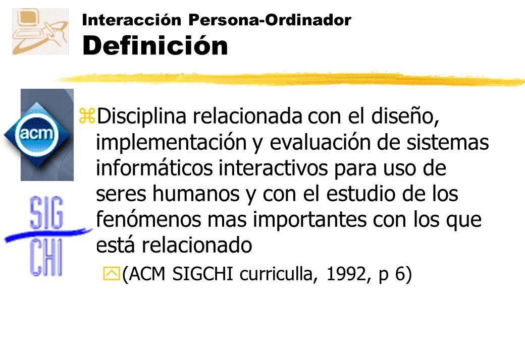 Interacción Persona-Ordinador Definición zDisciplina relacionada con el diseño, implementación y evaluación de sistemas informáticos interactivos para uso de seres humanos y con el estudio de los fenómenos mas importantes con los que está relacionado y(ACM SIGCHI curriculla, 1992, p 6)