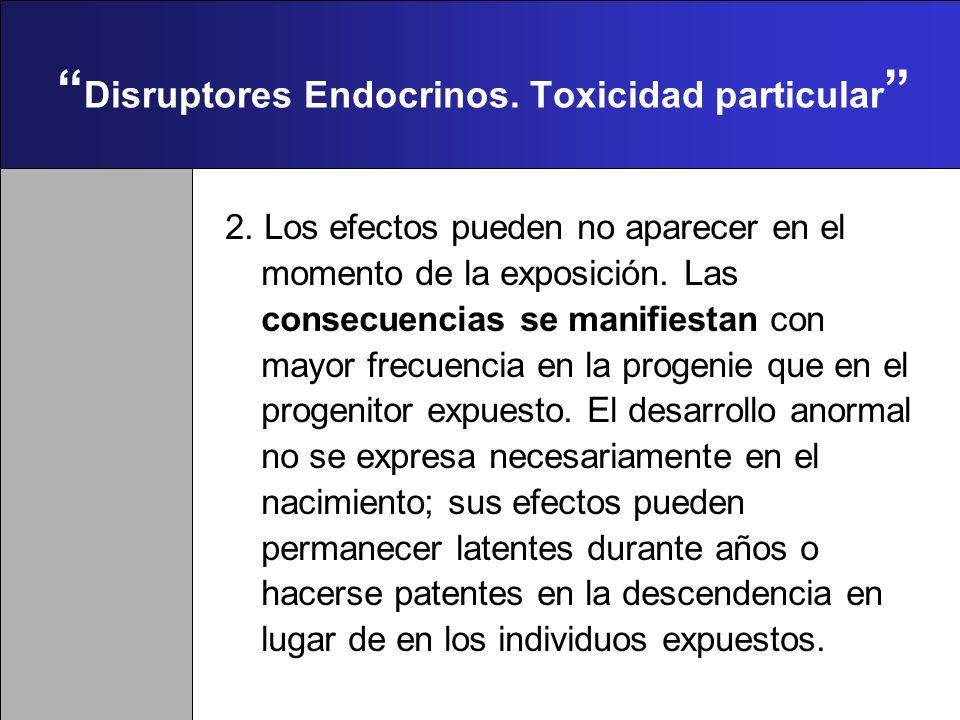 Disruptores Endocrinos. Toxicidad particular 1. El momento de la exposición en el organismo en desarrollo es decisivo para determinar el carácter, la