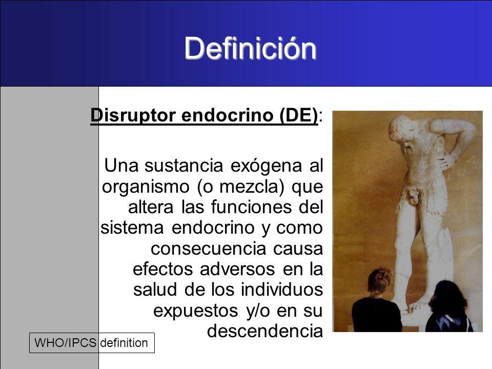 Definición Disruptor endocrino (DE): Una sustancia exógena al organismo (o mezcla) que altera las funciones del sistema endocrino y como consecuencia causa efectos adversos en la salud de los individuos expuestos y/o en su descendencia WHO/IPCS definition