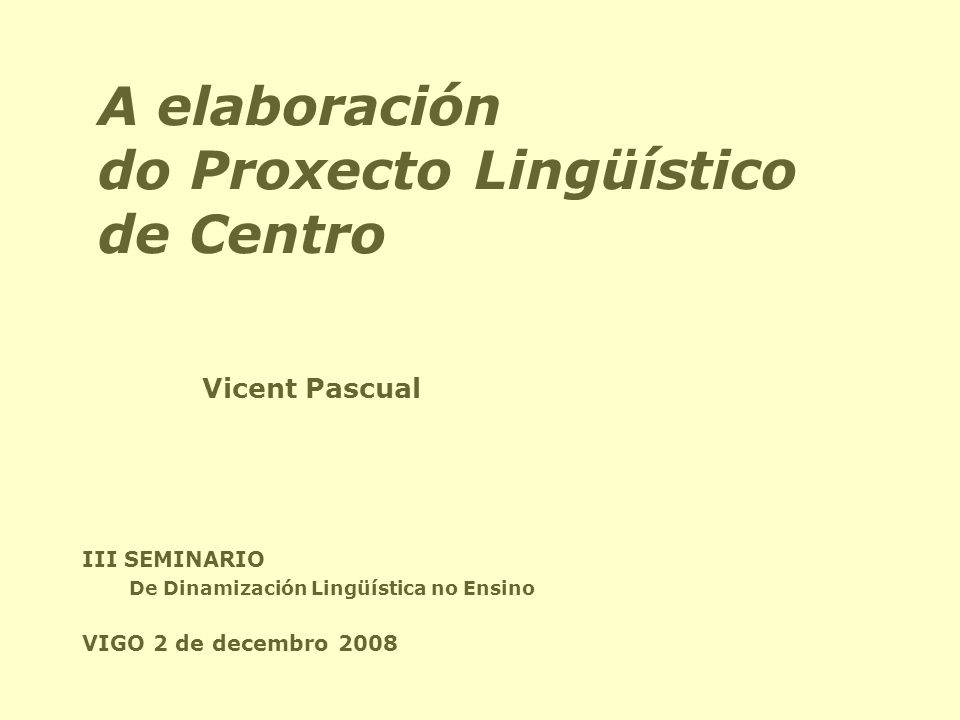 A elaboración do Proxecto Lingüístico de Centro III SEMINARIO De Dinamización Lingüística no Ensino VIGO 2 de decembro 2008 Vicent Pascual