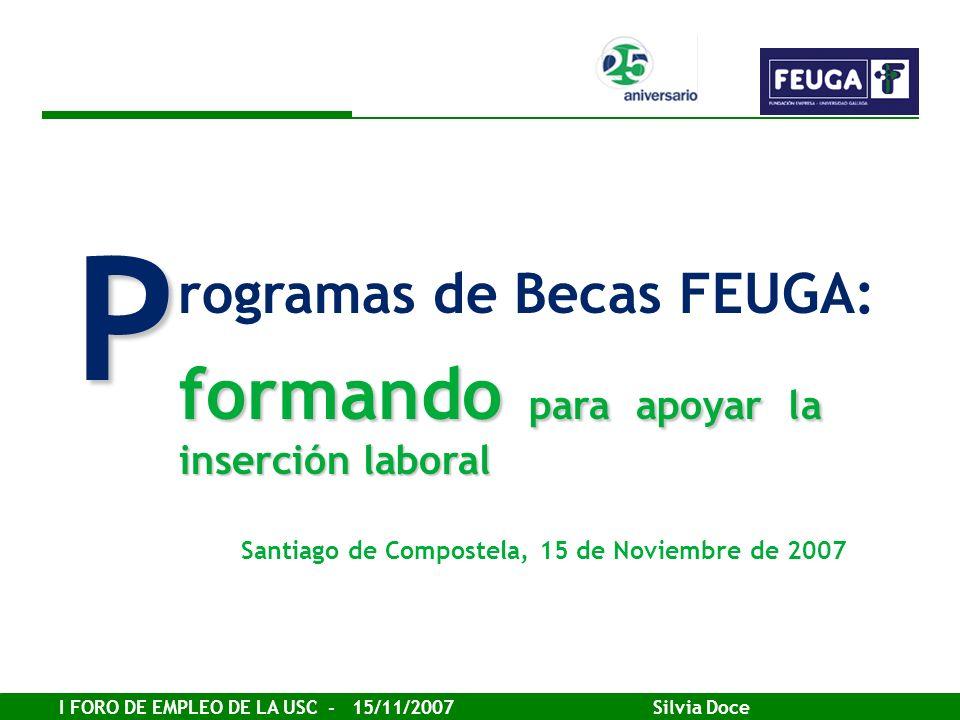 I FORO DE EMPLEO DE LA USC - 15/11/2007 Silvia Doce rogramas de Becas FEUGA: P formando para apoyar la inserción laboral Santiago de Compostela, 15 de