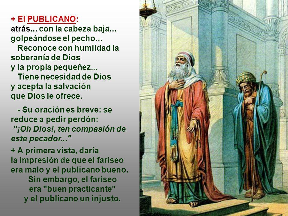 El Fariseo por el camino del orgullo, el Publicano de la humildad. + El FARISEO: delante... reza satisfecho por lo que es y por lo que hace: - Su orac