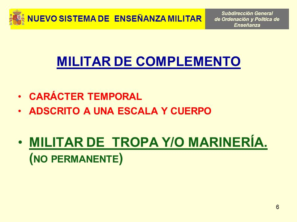 Subdirección General de Ordenación y Política de Enseñanza 6 NUEVO SISTEMA DE ENSEÑANZA MILITAR MILITAR DE COMPLEMENTO CARÁCTER TEMPORAL ADSCRITO A UN