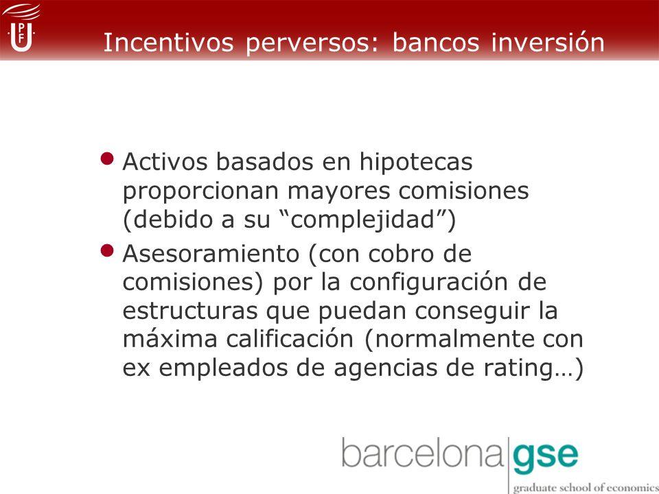 Incentivos perversos: bancos inversión Activos basados en hipotecas proporcionan mayores comisiones (debido a su complejidad) Asesoramiento (con cobro de comisiones) por la configuración de estructuras que puedan conseguir la máxima calificación (normalmente con ex empleados de agencias de rating…)