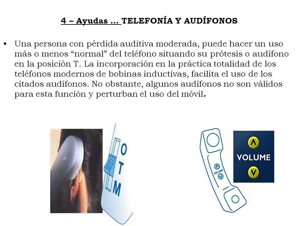 4 – Ayudas … TELEFONÍA Y AUDÍFONOS Una persona con pérdida auditiva moderada, puede hacer un uso más o menos normal del teléfono situando su prótesis