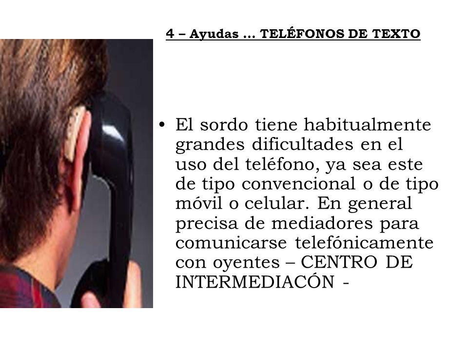 4 – Ayudas … TELÉFONOS DE TEXTO El sordo tiene habitualmente grandes dificultades en el uso del teléfono, ya sea este de tipo convencional o de tipo m