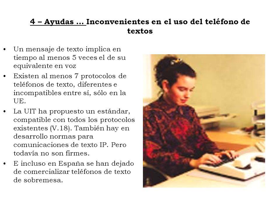 4 – Ayudas … Inconvenientes en el uso del teléfono de textos Un mensaje de texto implica en tiempo al menos 5 veces el de su equivalente en voz Existe