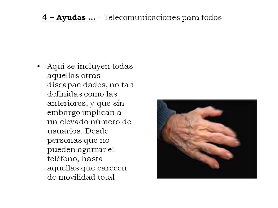 4 – Ayudas … - Telecomunicaciones para todos Aquí se incluyen todas aquellas otras discapacidades, no tan definidas como las anteriores, y que sin emb