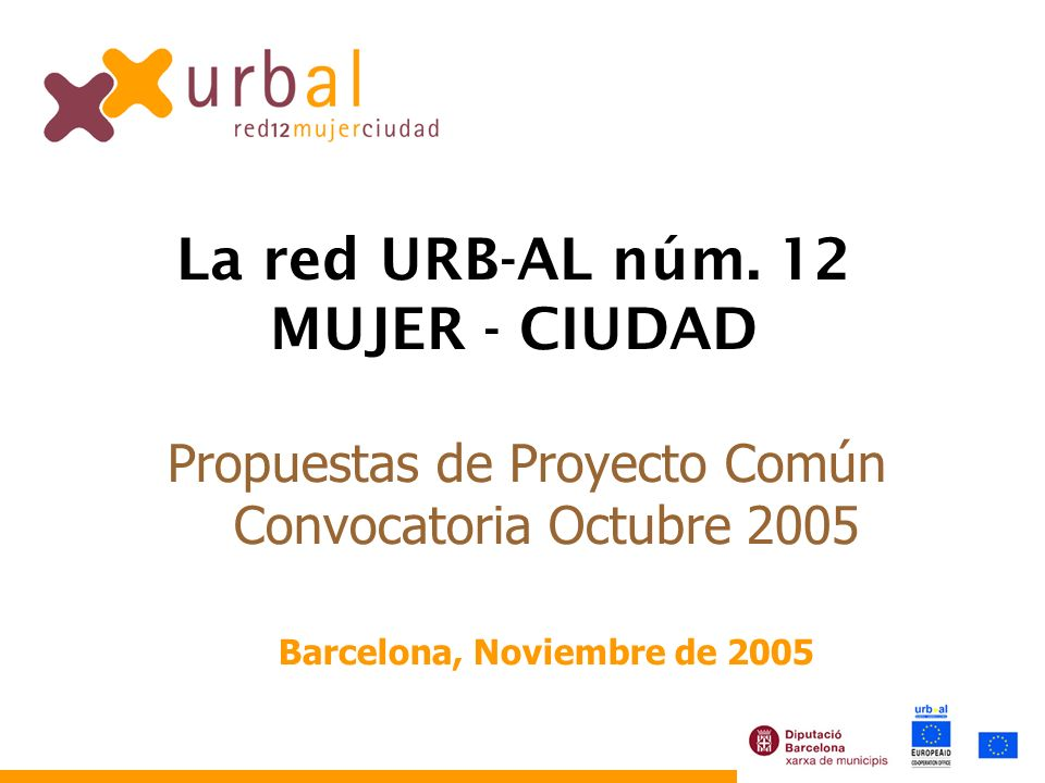 Propuestas de Proyecto Común Convocatoria Octubre 2005 Barcelona, Noviembre de 2005 La red URB-AL núm. 12 MUJER - CIUDAD