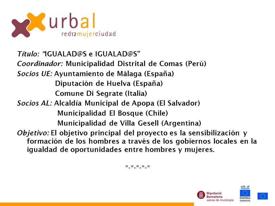 Título: IGUALAD@S e IGUALAD@S Coordinador: Municipalidad Distrital de Comas (Perú) Socios UE: Ayuntamiento de Málaga (España) Diputación de Huelva (Es
