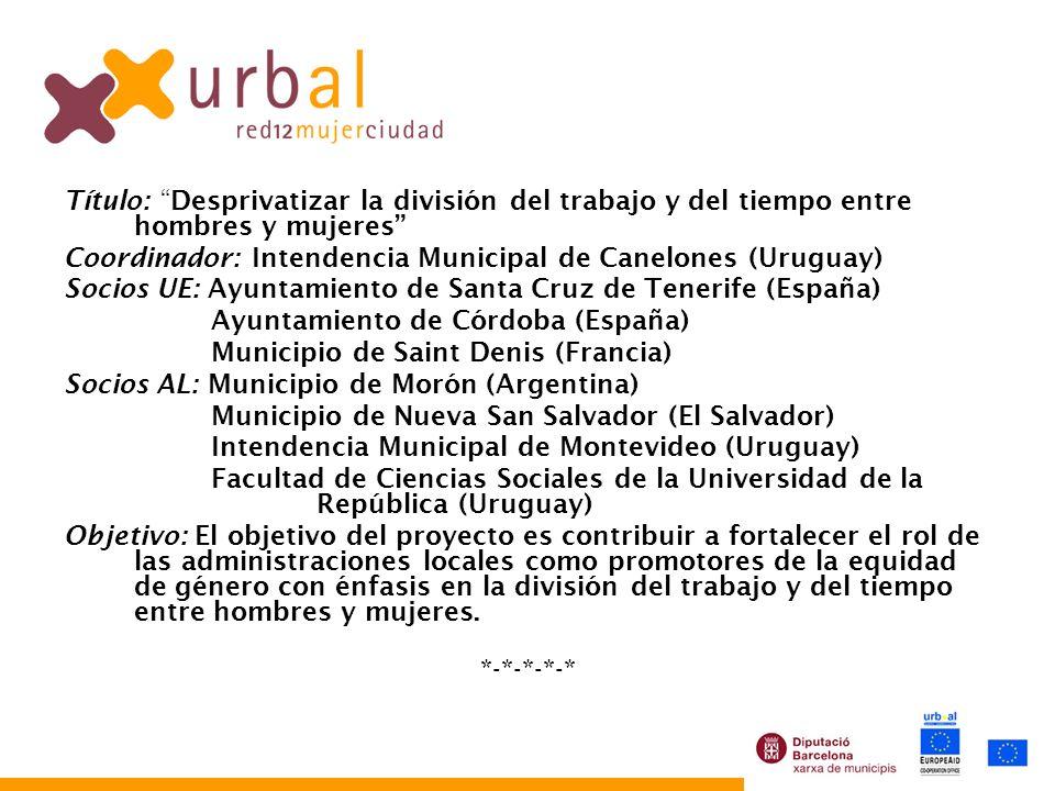 Título: Desprivatizar la división del trabajo y del tiempo entre hombres y mujeres Coordinador: Intendencia Municipal de Canelones (Uruguay) Socios UE