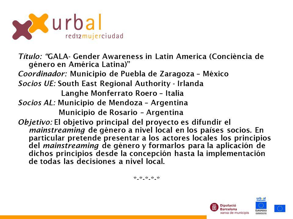 Título: GALA- Gender Awareness in Latin America (Conciència de género en América Latina) Coordinador: Municipio de Puebla de Zaragoza – México Socios