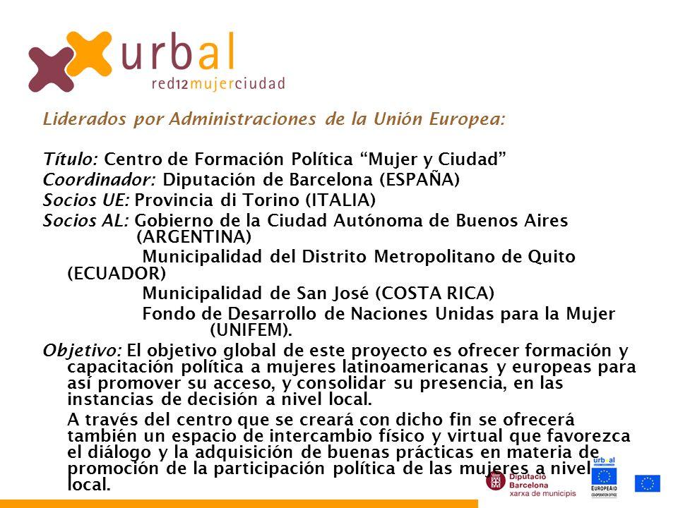 Liderados por Administraciones de la Unión Europea: Título: Centro de Formación Política Mujer y Ciudad Coordinador: Diputación de Barcelona (ESPAÑA) Socios UE: Provincia di Torino (ITALIA) Socios AL: Gobierno de la Ciudad Autónoma de Buenos Aires (ARGENTINA) Municipalidad del Distrito Metropolitano de Quito (ECUADOR) Municipalidad de San José (COSTA RICA) Fondo de Desarrollo de Naciones Unidas para la Mujer (UNIFEM).