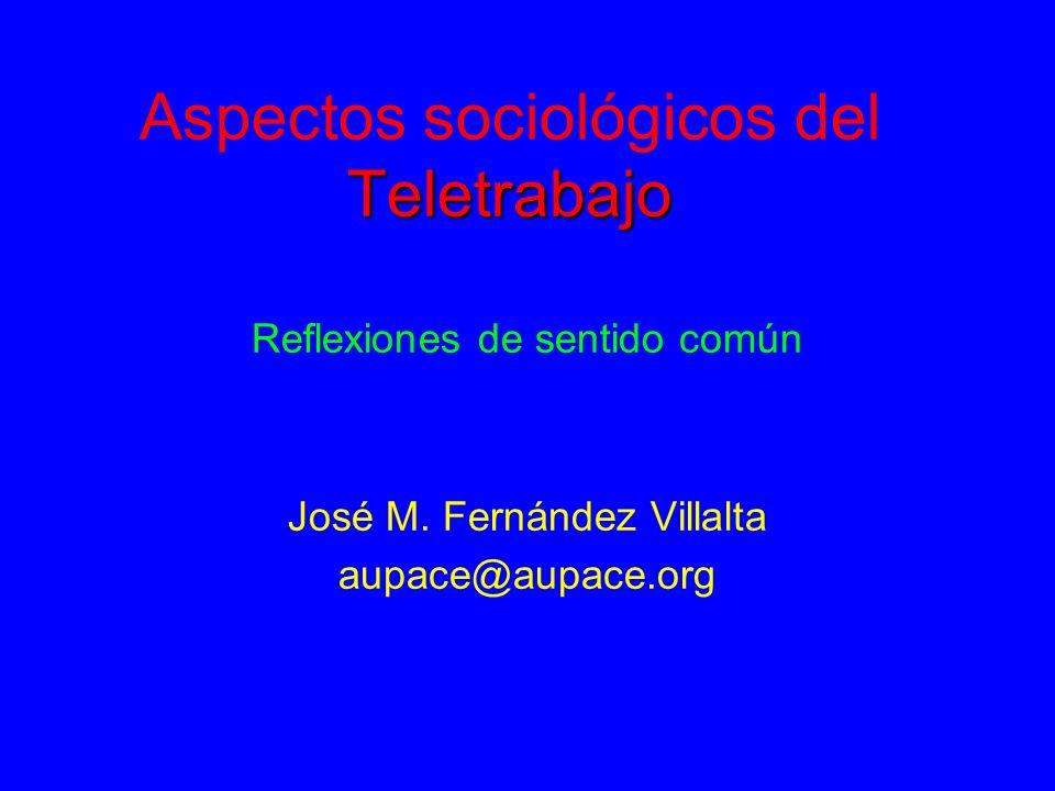 Teletrabajo Aspectos sociológicos del Teletrabajo Reflexiones de sentido común José M. Fernández Villalta aupace@aupace.org