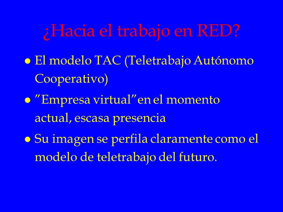 ¿Hacia el trabajo en RED? l El modelo TAC (Teletrabajo Autónomo Cooperativo) l Empresa virtualen el momento actual, escasa presencia l Su imagen se pe