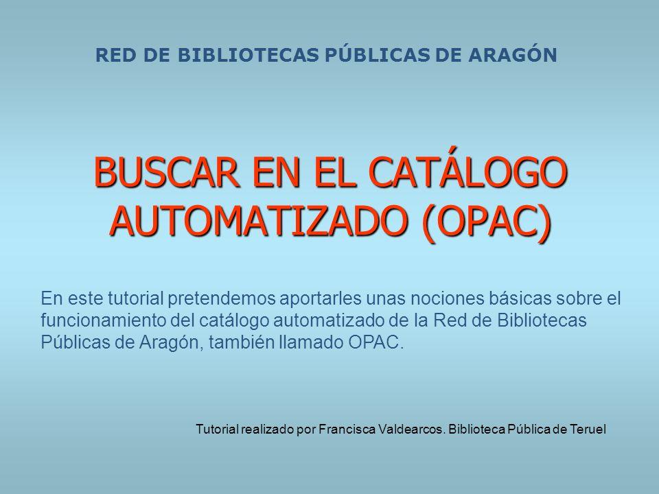 BUSCAR EN EL CATÁLOGO AUTOMATIZADO (OPAC) RED DE BIBLIOTECAS PÚBLICAS DE ARAGÓN En este tutorial pretendemos aportarles unas nociones básicas sobre el