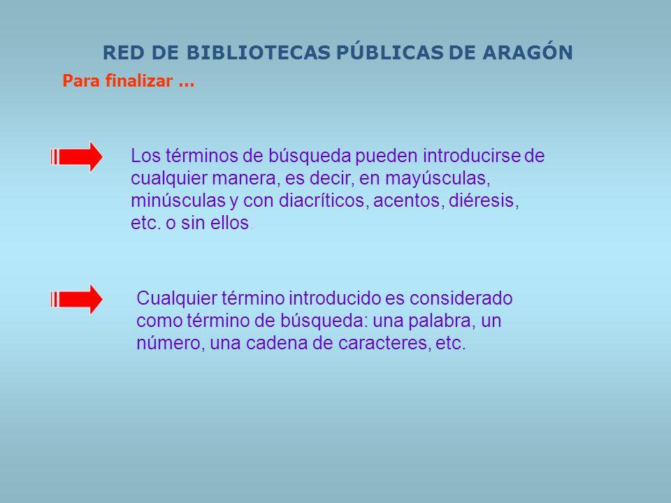 RED DE BIBLIOTECAS PÚBLICAS DE ARAGÓN Para finalizar … Los términos de búsqueda pueden introducirse de cualquier manera, es decir, en mayúsculas, minú
