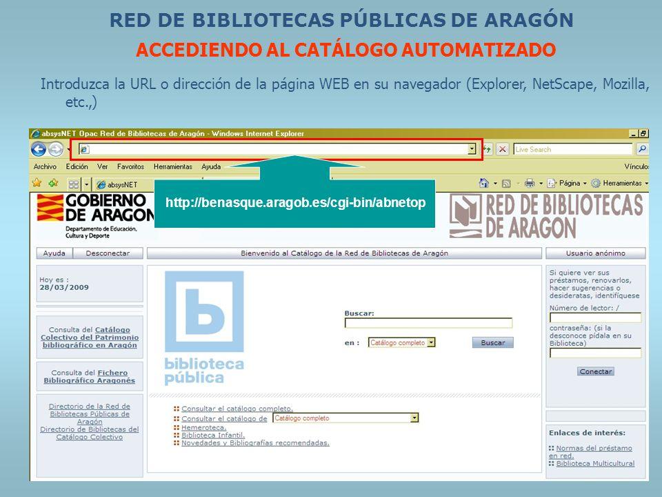 RED DE BIBLIOTECAS PÚBLICAS DE ARAGÓN ACCEDIENDO AL CATÁLOGO AUTOMATIZADO Introduzca la URL o dirección de la página WEB en su navegador (Explorer, Ne