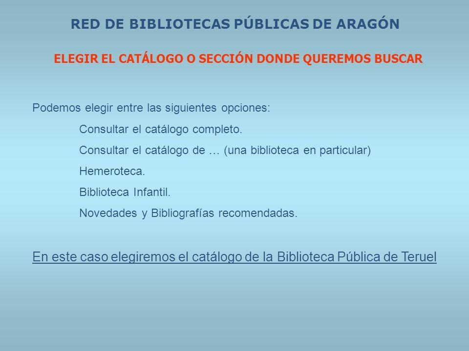 RED DE BIBLIOTECAS PÚBLICAS DE ARAGÓN ELEGIR EL CATÁLOGO O SECCIÓN DONDE QUEREMOS BUSCAR Podemos elegir entre las siguientes opciones: Consultar el ca