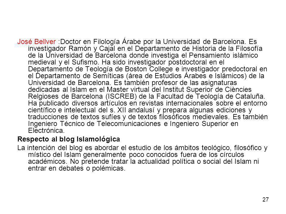 27 José Bellver :Doctor en Filología Árabe por la Universidad de Barcelona. Es investigador Ramón y Cajal en el Departamento de Historia de la Filosof