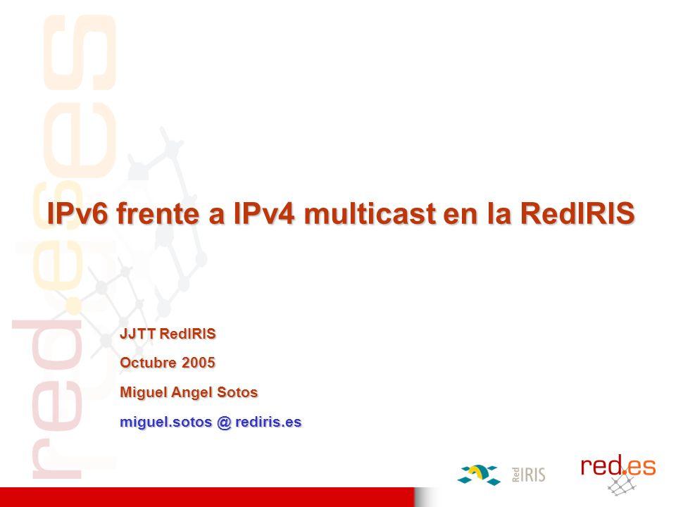 IPv6 frente a IPv4 multicast en la RedIRIS JJTT RedIRIS Octubre 2005 Miguel Angel Sotos miguel.sotos @ rediris.es