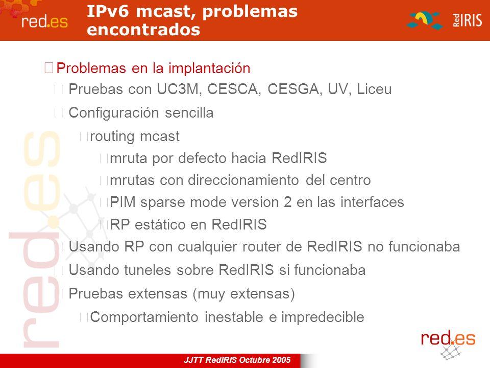 JJTT RedIRIS Octubre 2005 IPv6 mcast, problemas encontrados Problemas en la implantación Pruebas con UC3M, CESCA, CESGA, UV, Liceu Configuración senci