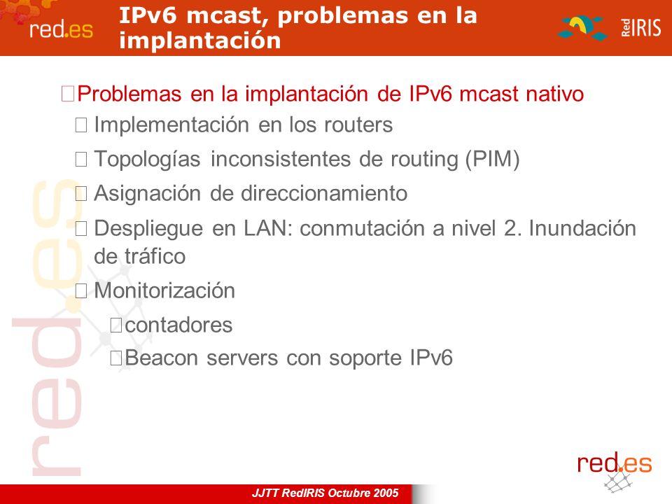 JJTT RedIRIS Octubre 2005 IPv6 mcast, problemas en la implantación Problemas en la implantación de IPv6 mcast nativo Implementación en los routers Top