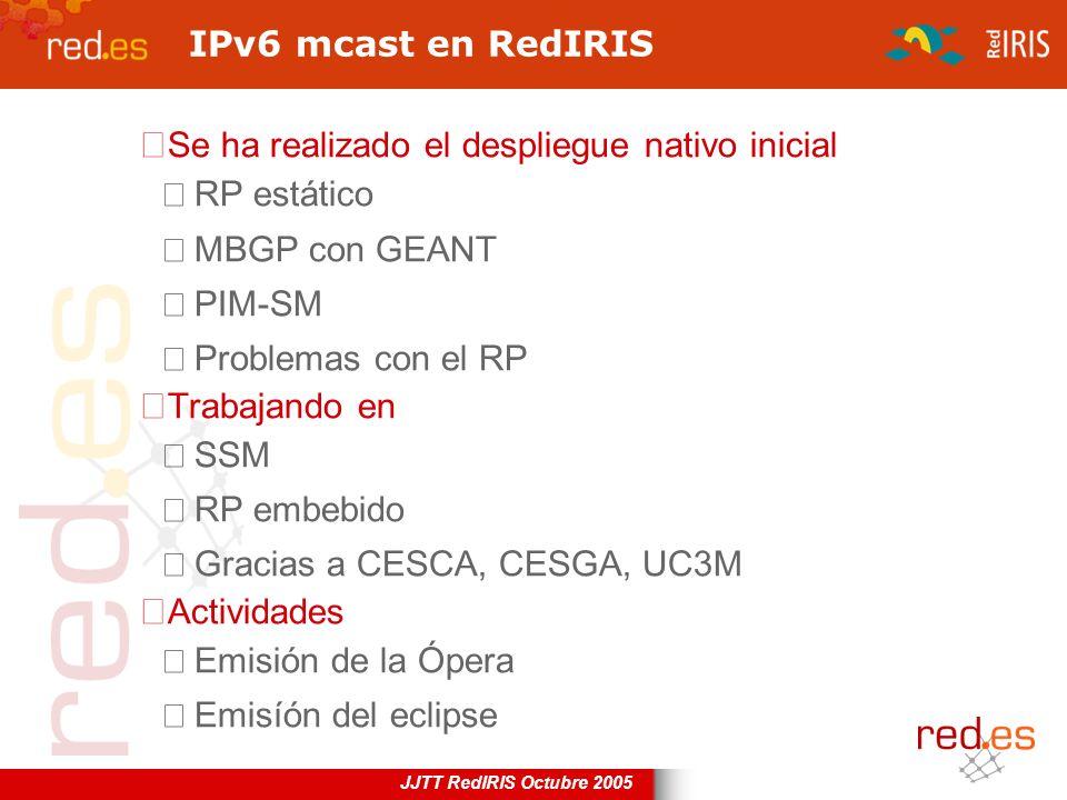 JJTT RedIRIS Octubre 2005 IPv6 mcast en RedIRIS Se ha realizado el despliegue nativo inicial RP estático MBGP con GEANT PIM-SM Problemas con el RP Tra