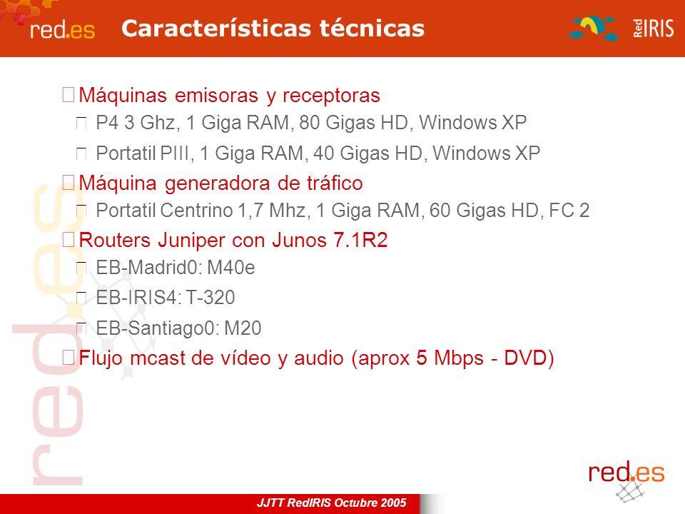 JJTT RedIRIS Octubre 2005 Características técnicas Máquinas emisoras y receptoras P4 3 Ghz, 1 Giga RAM, 80 Gigas HD, Windows XP Portatil PIII, 1 Giga