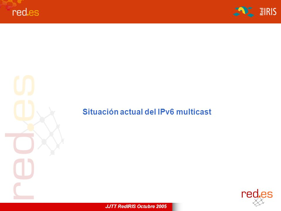 JJTT RedIRIS Octubre 2005 Situación actual del IPv6 multicast