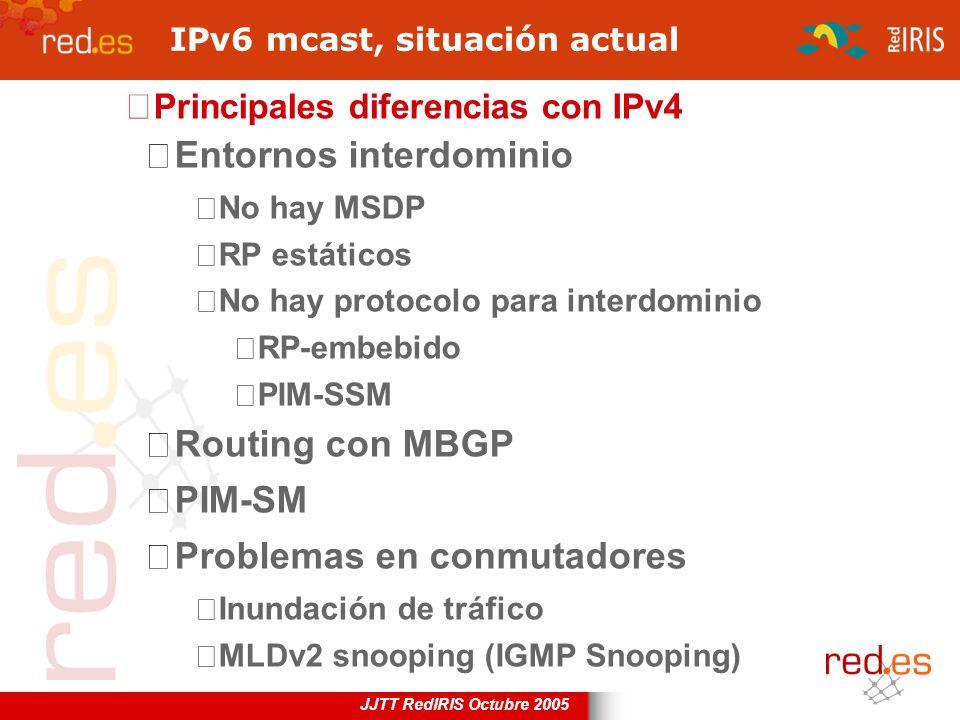 JJTT RedIRIS Octubre 2005 IPv6 mcast, situación actual Principales diferencias con IPv4 Entornos interdominio No hay MSDP RP estáticos No hay protocol