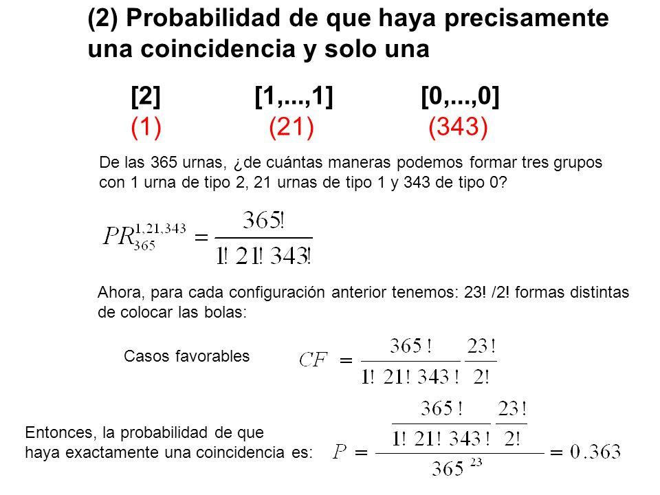 (3) Probabilidad de que haya precisamente dos coincidencias [2,2] [1,...,1] [0,...,0] (2) (19) (344) De las 365 urnas, ¿de cuántas maneras podemos formar tres grupos con 2 urnas de tipo 2, 19 urnas de tipo 1 y 344 de tipo 0.