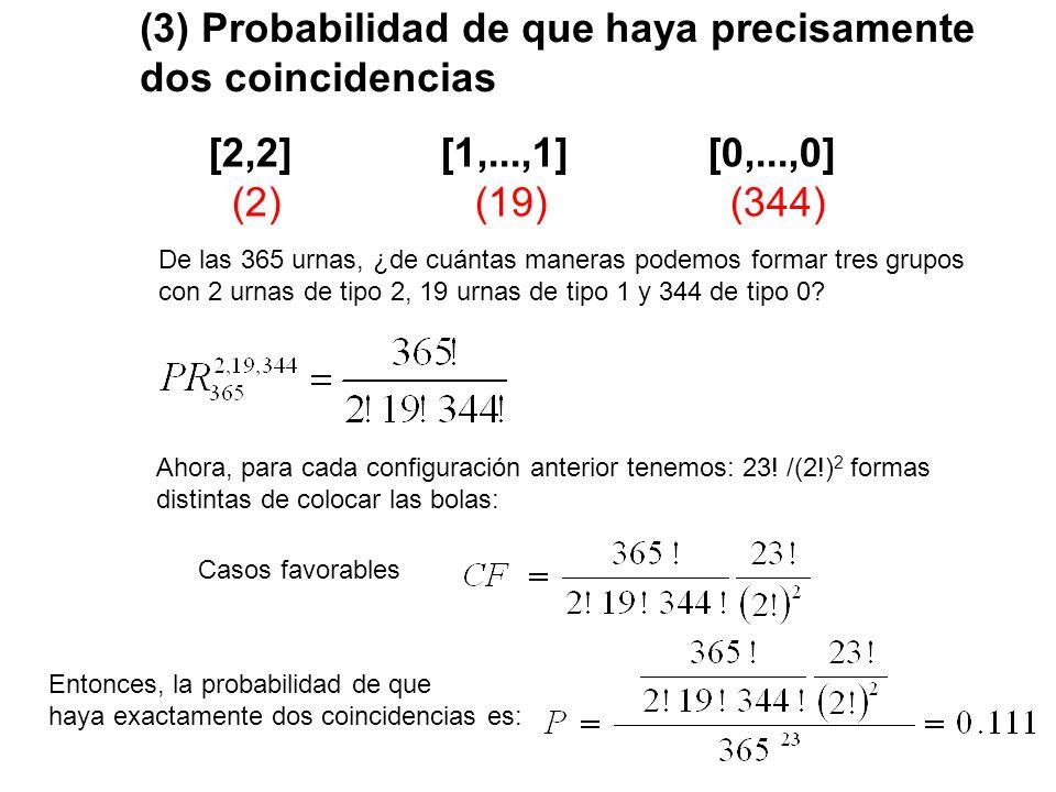 (4) Probabilidad de que haya precisamente tres coincidencias [2,2,2] [1,...,1] [0,...,0] (3) (17) (345) De las 365 urnas, ¿de cuántas maneras podemos formar tres grupos con 3 urnas de tipo 2, 17 urnas de tipo 1 y 345 de tipo 0.