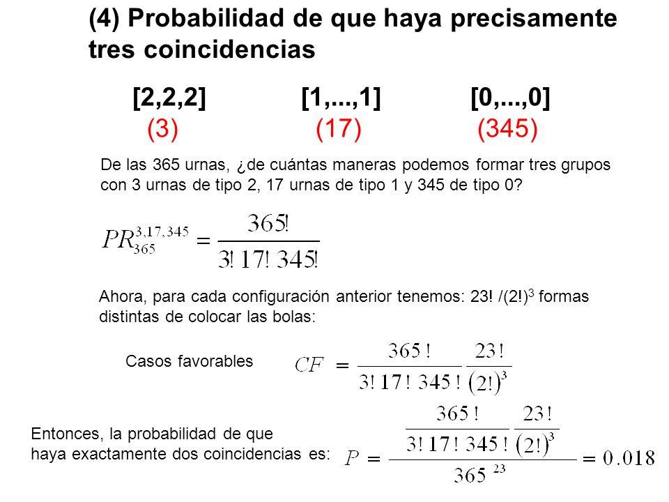 (4) Probabilidad de que haya precisamente tres coincidencias [2,2,2] [1,...,1] [0,...,0] (3) (17) (345) De las 365 urnas, ¿de cuántas maneras podemos