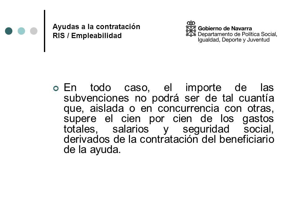 Ayudas a la contratación RIS / Empleabilidad En todo caso, el importe de las subvenciones no podrá ser de tal cuantía que, aislada o en concurrencia c