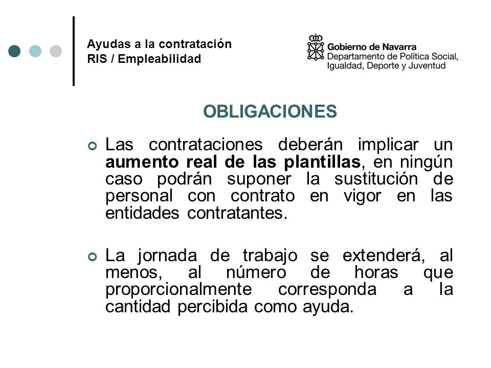 Ayudas a la contratación RIS / Empleabilidad OBLIGACIONES Las contrataciones deberán implicar un aumento real de las plantillas, en ningún caso podrán
