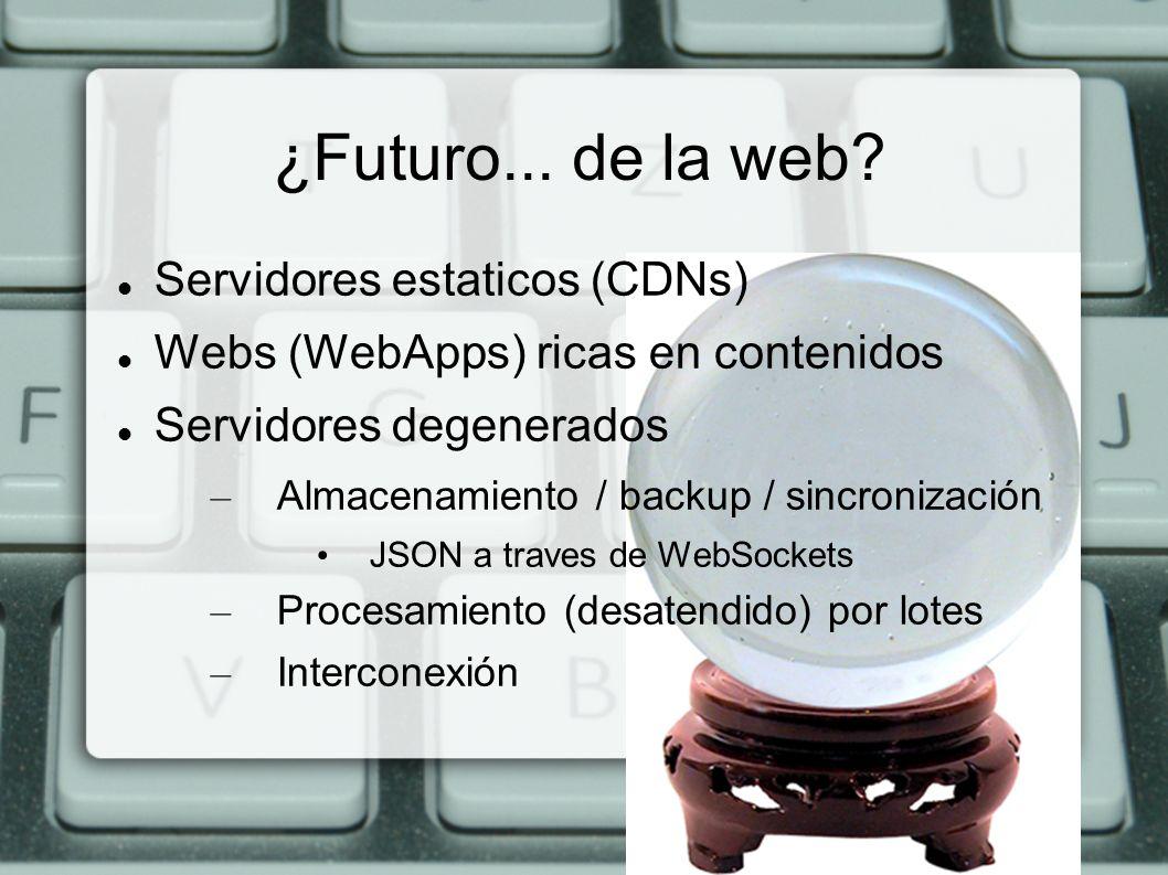 Servidores estaticos (CDNs) Webs (WebApps) ricas en contenidos Servidores degenerados – Almacenamiento / backup / sincronización JSON a traves de WebS