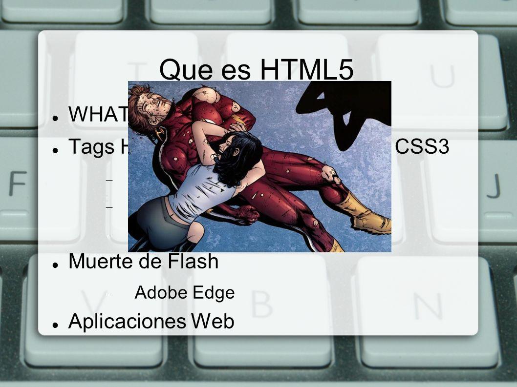 Que es HTML5 WHATWG, excinsión de W3C Tags HTML + objetos JavaScript + CSS3 Multimedia Interactividad Estilos y efectos visuales Muerte de Flash Adobe
