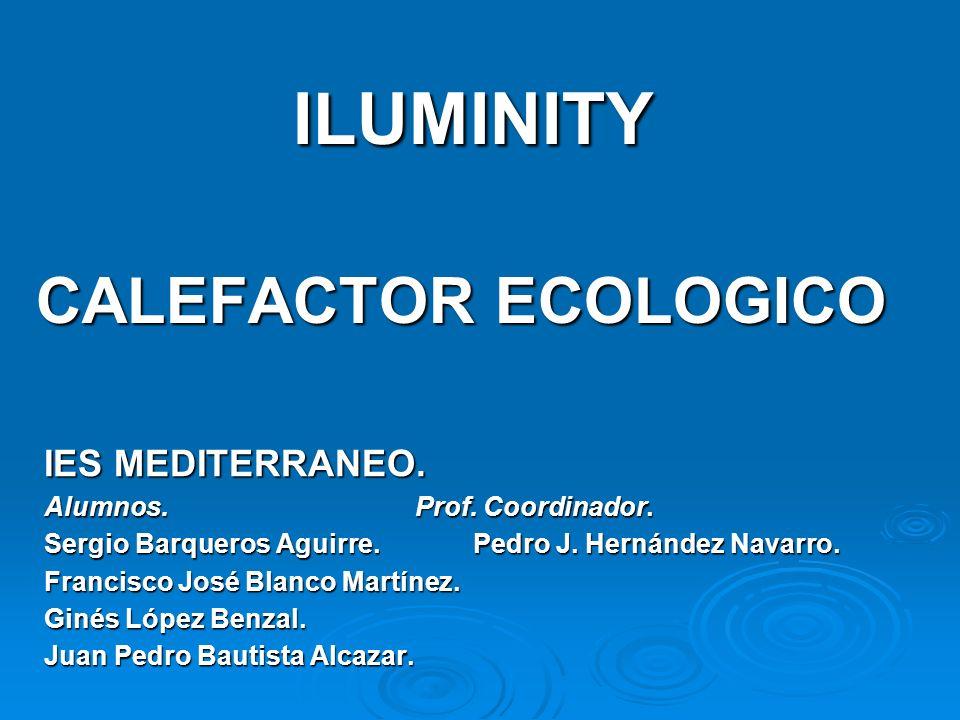 ILUMINITY ILUMINITY CALEFACTOR ECOLOGICO IES MEDITERRANEO. Alumnos. Prof. Coordinador. Sergio Barqueros Aguirre. Pedro J. Hernández Navarro. Francisco